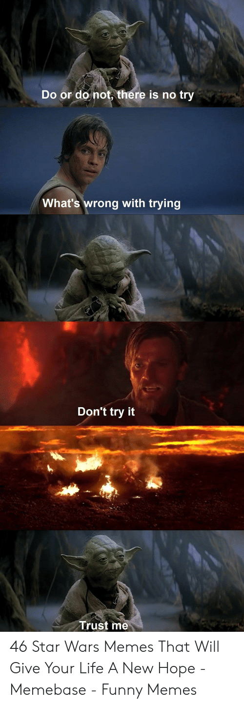 A New Hope: Do or do not, there is no try  What's wrong with trying  Don't try it  Trust me 46 Star Wars Memes That Will Give Your Life A New Hope - Memebase - Funny Memes