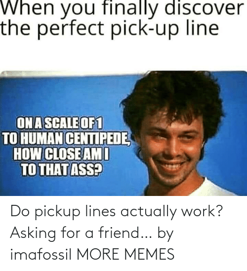 lines: Do pickup lines actually work? Asking for a friend… by imafossil MORE MEMES