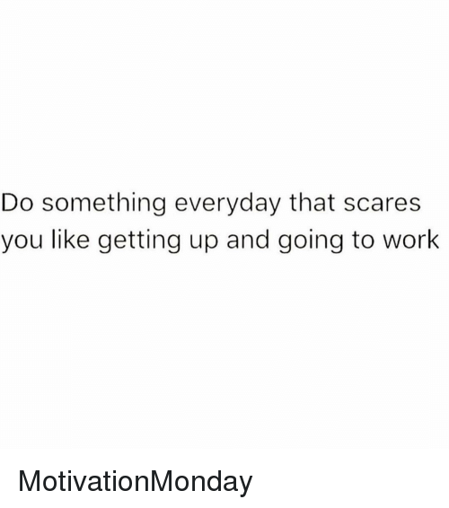 going to work: Do something everyday that scares  you like getting up and going to work MotivationMonday