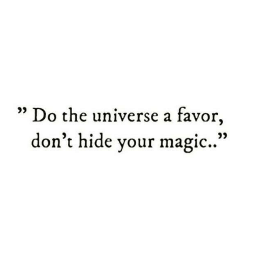 """Magic, Universe, and Hide: Do the universe a favor,  don't hide your magic.."""""""