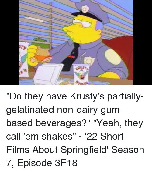 "gelatin: ""Do they have Krusty's partially-gelatinated non-dairy gum-based beverages?"" ""Yeah, they call 'em shakes"" - '22 Short Films About Springfield' Season 7, Episode 3F18"