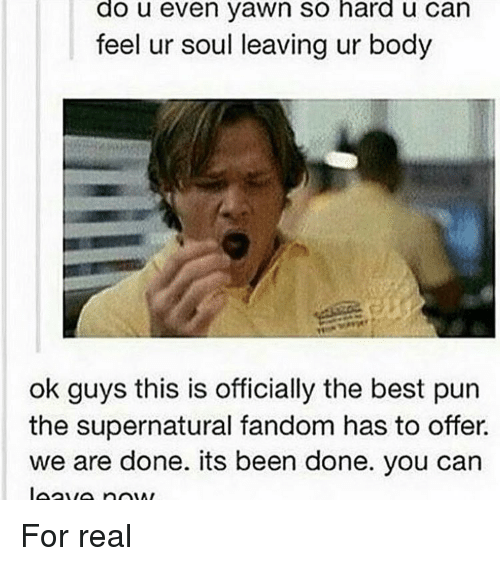 Memes, Best, and Supernatural: do u even yawn So hard u Can  feel ur soul leaving ur body  ok guys this is officially the best pun  the supernatural fandom has to offer  we are done. its been done. you can For real