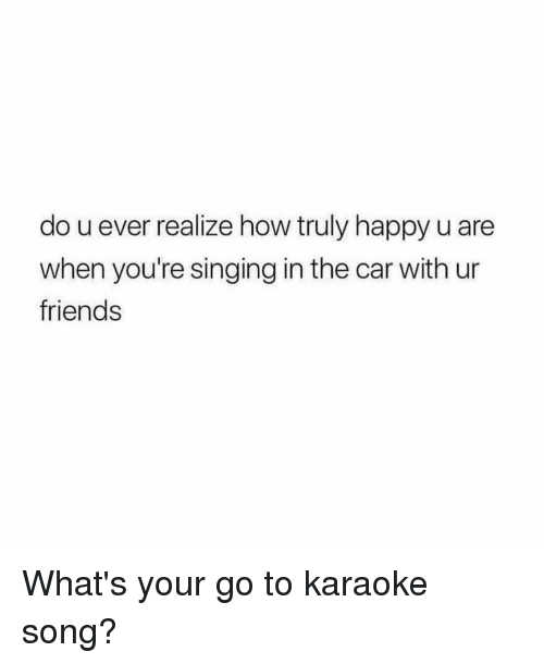 Friends, Singing, and Happy: do u ever realize how truly happy u are  when you're singing in the car with ur  friends What's your go to karaoke song?