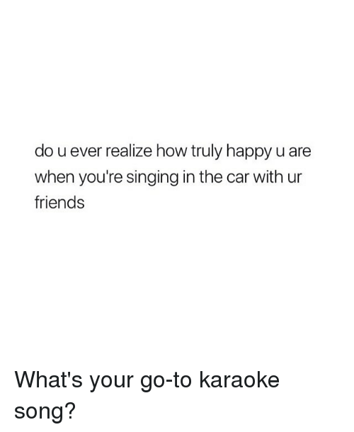 Friends, Singing, and Happy: do u ever realize how truly happy u are  when you're singing in the car with ur  friends What's your go-to karaoke song?