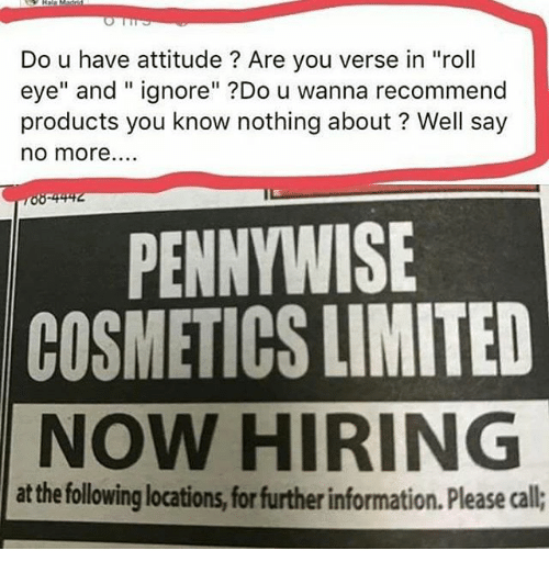 """Rolling Eye: Do u have attitude Are you verse in """"roll  eye"""" and ignore"""" Do u wanna recommend  products you know nothing about Well say  no more....  PENNYWISE  COSMETICS LIMITED  NOW HIRING  at the followinglocations, forfurtherinformation. Please call;"""
