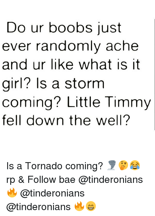 it girl: Do ur boobs just  ever randomlv ache  and ur like what is it  girl? Is a storm  coming? Little Timmy  fell down the well? Is a Tornado coming? 🌪🤔😂 rp & Follow bae @tinderonians 🔥 @tinderonians @tinderonians 🔥😁