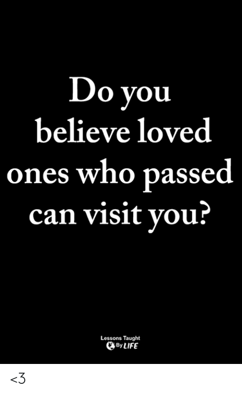 Life, Memes, and 🤖: Do vou  believe loved  ones who passed  can visit vou?  Lessons Taught  By LIFE <3