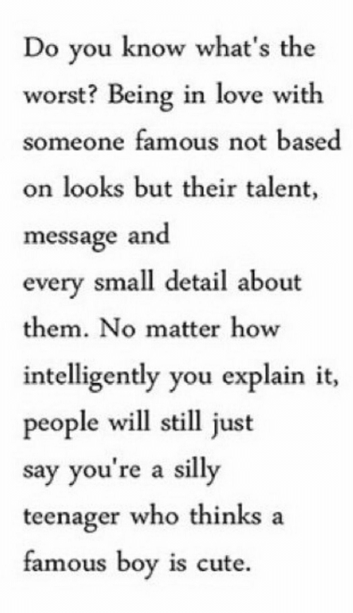 Cute, Love, and The Worst: Do vou know what's the  worst? Being in love with  someone famous not based  on looks but their talent,  message and  every small detail about  them. No matter how  intelligently you explain it,  people will still just  say you're a silly  teenager who thinks a  famous boy is cute.