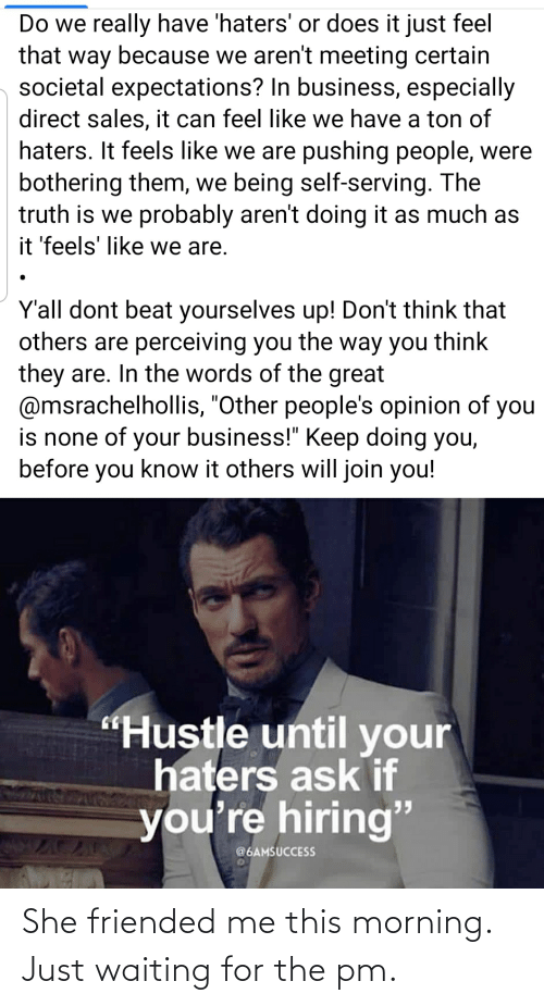 """Business, Truth, and Waiting...: Do we really have 'haters' or does it just feel  that way because we aren't meeting certain  societal expectations? In business, especially  direct sales, it can feel like we have a ton of  haters. It feels like we are pushing people, were  bothering them, we being self-serving. The  truth is we probably aren't doing it as much as  it 'feels' like we are.  Y'all dont beat yourselves up! Don't think that  others are perceiving you the way you think  they are. In the words of the great  @msrachelhollis, """"Other people's opinion of  is none of your business!"""" Keep doing you,  before you know it others will join you!  you  """"Hustle until your  haters ask if  you're hiring""""  @6AMSUCCESS She friended me this morning. Just waiting for the pm."""