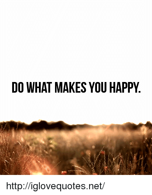 Happy, Http, and Net: DO WHAT MAKES YOU HAPPY http://iglovequotes.net/