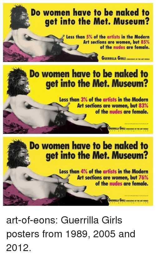 modern art: Do women have to be naked to  get into the Met. Museum?  Less than 5% of the artists in the Modern  Art sections are women, but 85%  of the nudes are female.  GUERRILLA GIRLS CCIRNCE IHI ART WORLD  Do women have to be naked to  get into the Met. Museum?  Less than 3% of the artists in the Modern  Art sections are women, but 83%  of the nudes are female.  つ、  Do women have to be naked to  get into the Met. Museum?  Less than 4% of the artists in the Modern  Art sections are women, but 76%  of the nudes are female. art-of-eons: Guerrilla Girls posters from 1989, 2005 and 2012.