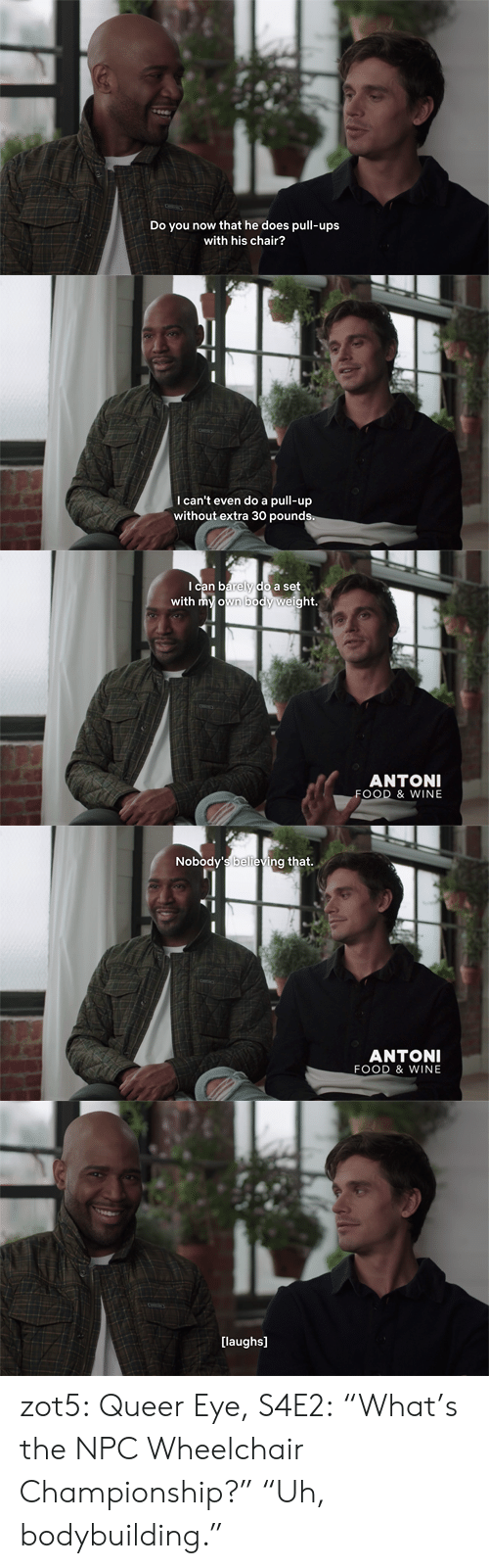 "pull up: Do y  now that he does pull-ups  with his chair?   I can't even do a pull-up  without extra 30 pounds   Ican barely do a set  with my own body weight.  ANTONI  FOOD & WINE   Nobody's believing that.  ANTONI  FOOD & WINE   [laughs] zot5:  Queer Eye, S4E2: ""What's the NPC Wheelchair Championship?"" ""Uh, bodybuilding."""