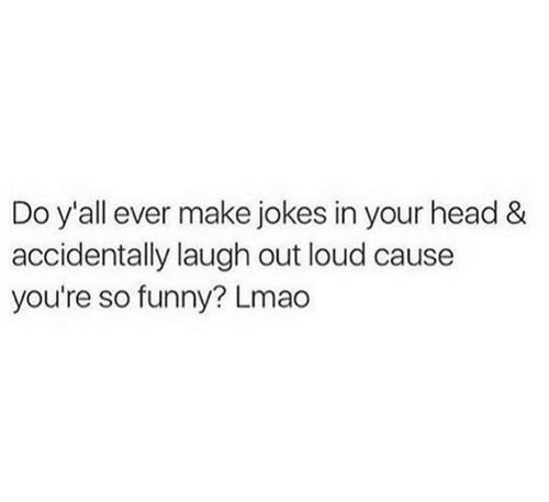 laugh out loud: Do y'all ever make jokes in your head &  accidentally laugh out loud cause  you're so funny? Lmao