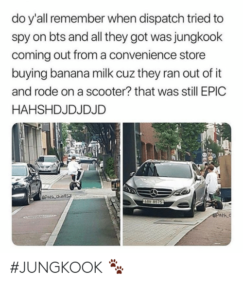 Scooter: do y'all remember when dispatch tried to  spy on bts and all they got was jungkook  coming out froma convenience store  buying banana milk cuz they ran out of it  and rode on a scooter? that was still EPIC  HAHSHDJDJDJD  Opath ching5z  689 8575  OPark.c #JUNGKOOK 🐾