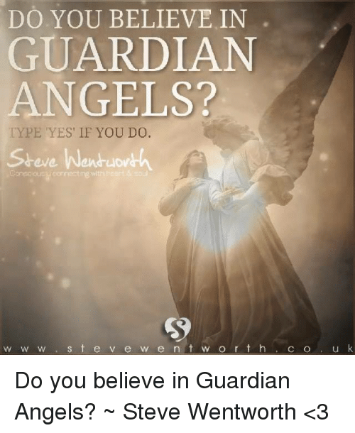 wentworth: DO YOU BELIEVE IN  GUARDIAN  ANGELS?  TYPE YES IF YOU DO.  Steve Wen uov  w W w s t e v e w e n t w o r t h  C SO  u k Do you believe in Guardian Angels? ~ Steve Wentworth <3