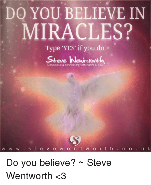 wentworth: DO YOU BELIEVE IN  MIRACLES?  Type 'YES' if you do  Steve Wentuowth  Consciously connecting with heart soul  w w w S t e v e w e n t w o r t h  C o u k Do you believe? ~ Steve Wentworth <3