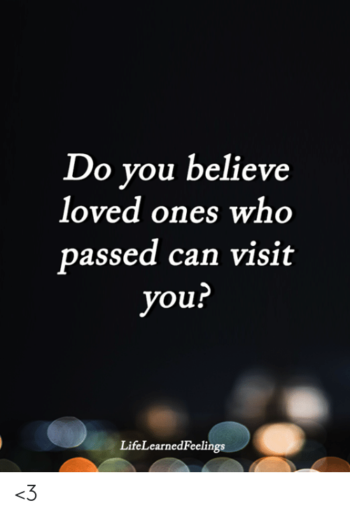Memes, 🤖, and Who: Do you believe  loved ones who  passed can visit  you?  LifeLearnedFeelings <3