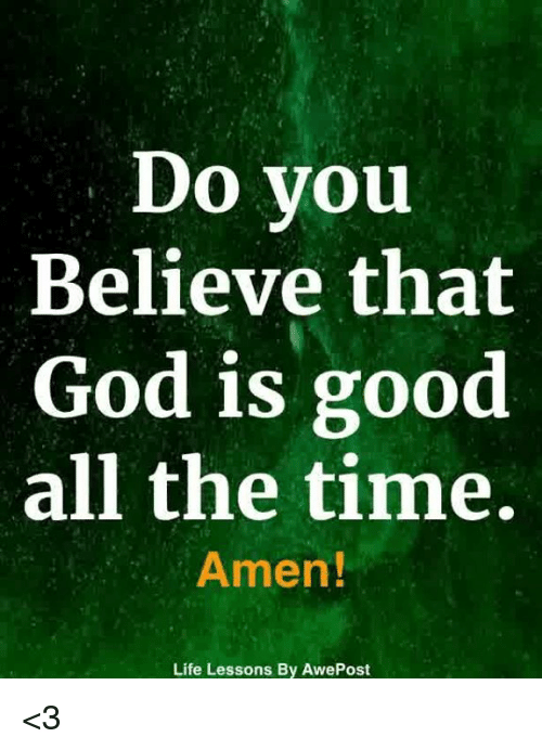 god is good: Do you  Believe that  God is good  all the time  Amen!  Life Lessons By AwePost <3
