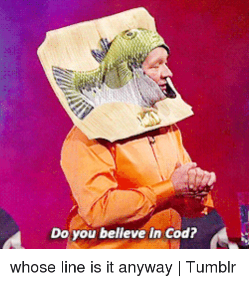 whose line is it anyway: Do you belleve in Cod? whose line is it anyway | Tumblr
