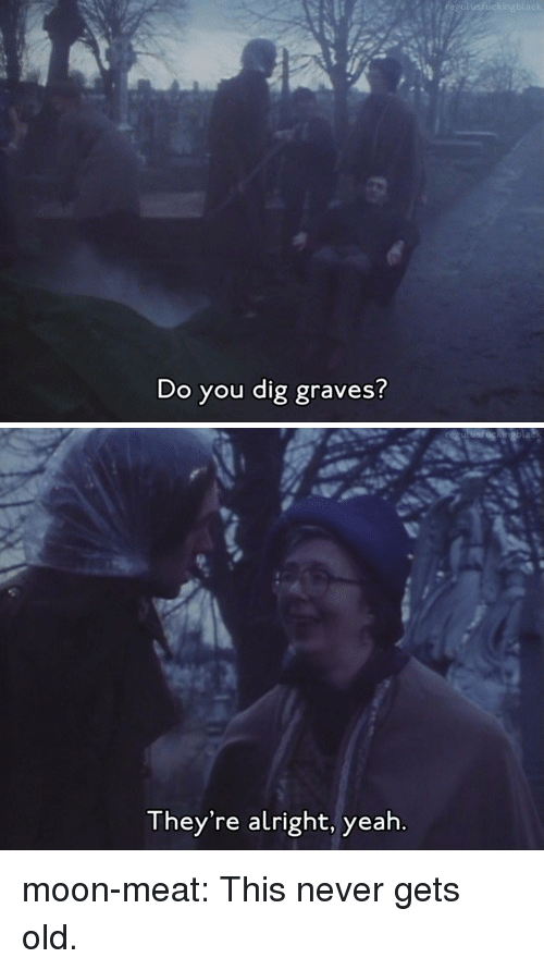 Never Gets Old: Do you dig graves?   They're alright, yeah moon-meat: This never gets old.