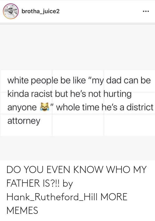 father: DO YOU EVEN KNOW WHO MY FATHER IS?!! by Hank_Rutheford_Hill MORE MEMES