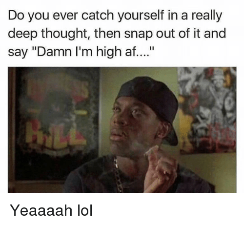 "Deep Thought: Do you ever catch yourself in a really  deep thought, then snap out of it and  say ""Damn I'm high af...."" Yeaaaah lol"