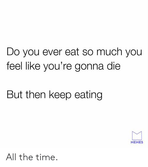 Dank, Memes, and Time: Do you ever eat so much you  feel like you're gonna die  But then keep eating  MEMES All the time.