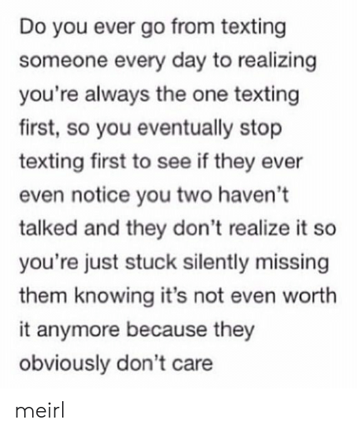 Texting, MeIRL, and One: Do you ever go from texting  someone every day to realizing  you're always the one texting  first, so you eventually stop  texting first to see if they ever  even notice you two haven't  talked and they don't realize it so  you're just stuck silently missing  them knowing it's not even worth  it anymore because they  obviously don't care meirl