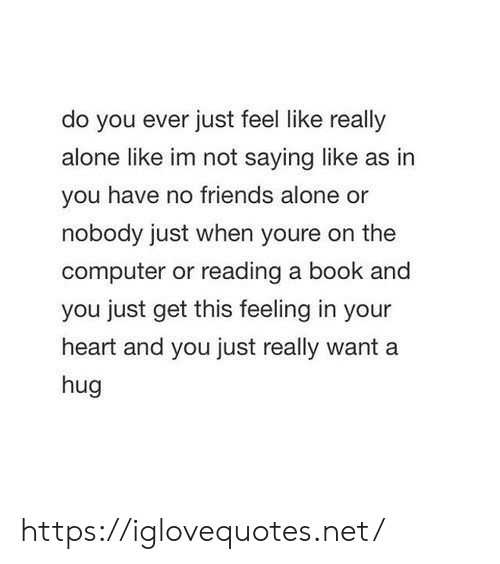 Im Not Saying: do you ever just feel like really  alone like im not saying like as in  you have no friends alone or  nobody just when youre on the  computer or reading a book and  you just get this feeling in your  heart and you just really want a  hug https://iglovequotes.net/