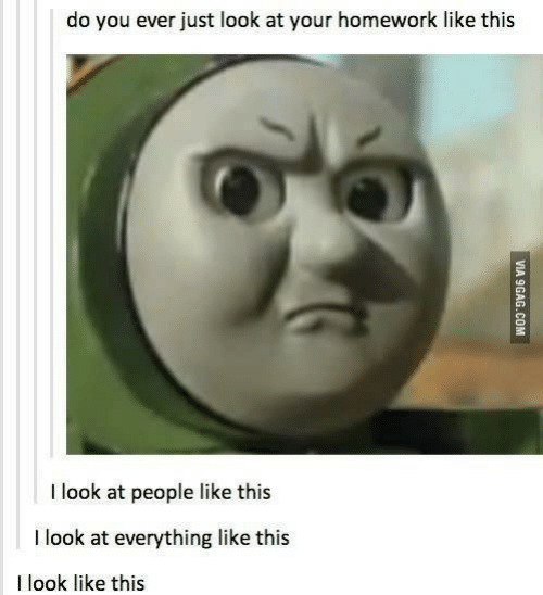 Your Homework: do you ever just look at your homework like this  I look at people like this  I look at everything like this  I look like this  VIA 9GAG.COM