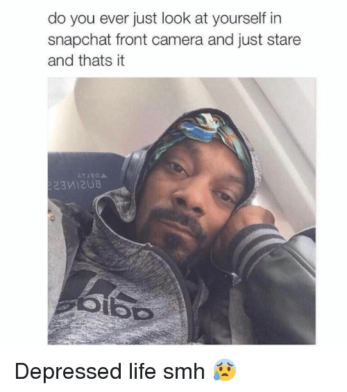 Funny, Life, and Smh: do you ever just look at yourself in  snapchat front camera and just stare  and thats it  T330A Depressed life smh 😰