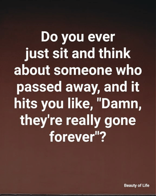 """Life, Memes, and Forever: Do you ever  just sit and think  about someone who  passed away, and it  hits you like, """"Damn,  they're really gone  forever""""?  Beauty of Life"""