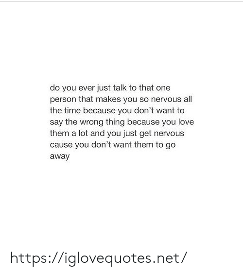 That One Person: do you ever just talk to that one  person that makes you so nervous all  the time because you don't want to  say the wrong thing because you love  them a lot and you just get nervous  cause you don't want them to go  away https://iglovequotes.net/