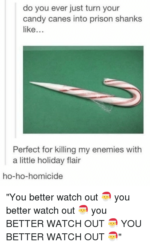 "Candy, Watch Out, and Prison: do you ever just turn your  candy canes into prison shanks  like...  Perfect for killing my enemies with  a little holiday flair  ho-ho-homicide ""You better watch out 🎅 you better watch out 🎅 you BETTER WATCH OUT 🎅 YOU BETTER WATCH OUT 🎅"""