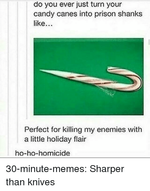 shanks: do you ever just turn your  candy canes into prison shanks  like  Perfect for killing my enemies with  a little holiday flair  ho-ho-homicide 30-minute-memes:  Sharper than knives