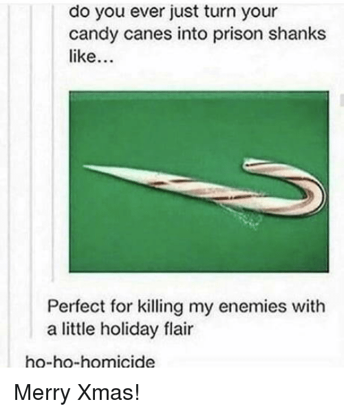 shanks: do you ever just turn your  candy canes into prison shanks  like  Perfect for killing my enemies with  a little holiday flair  ho-ho-homicide Merry Xmas!