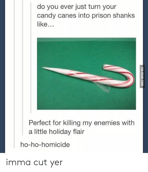 shanks: do you ever just turn your  candy canes into prison shanks  like...  Perfect for killing my enemies with  a little holiday flair  ho-ho-homicide imma cut yer