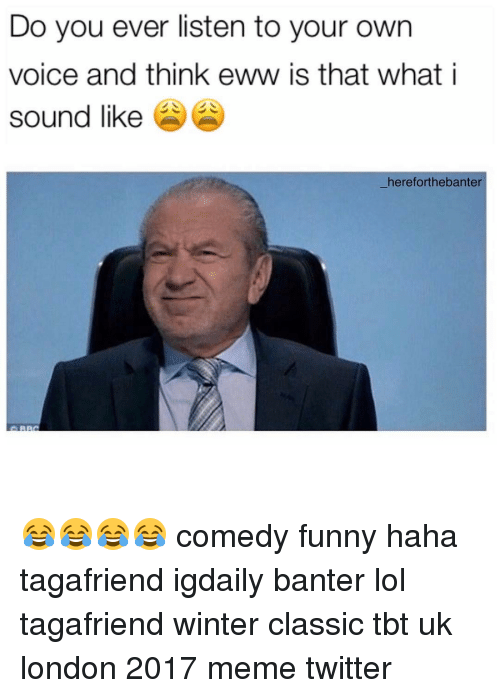 Memes Twitter: Do you ever listen to your own  voice and think eww is that what i  sound like  hereforthebanter 😂😂😂😂 comedy funny haha tagafriend igdaily banter lol tagafriend winter classic tbt uk london 2017 meme twitter