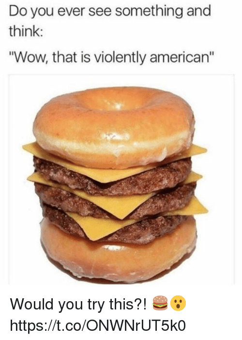 """Wow, American, and Think: Do you ever see something and  think:  """"Wow, that is violently american"""" Would you try this?! 🍔😮 https://t.co/ONWNrUT5k0"""