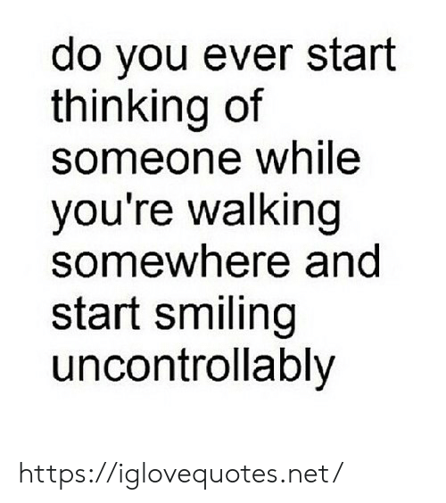Net, You, and Somewhere: do you ever start  thinking of  someone while  you're walking  somewhere and  start smiling  uncontrollably https://iglovequotes.net/