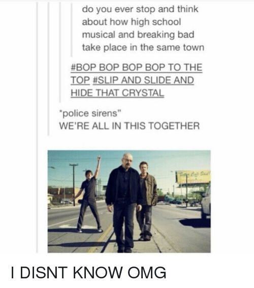 """High School Musical: do you ever stop and think  about how high school  musical and breaking bad  take place in the same town  #BOP BOP BOP BOP TO THE  TOP #SLIP AND SLIDE AND  HIDE THAT CRYSTAL  police sirens""""  19  WE'RE ALL IN THIS TOGETHER I DISNT KNOW OMG"""