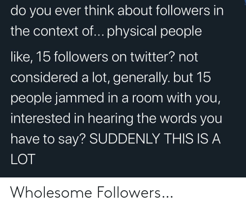 context: do you ever think about followers in  the context of... physical people  like, 15 followers on twitter? not  considered a lot, generally. but 15  people jammed in a room with you,  interested in hearing the words you  have to say? SUDDENLY THIS IS A  LOT Wholesome Followers…