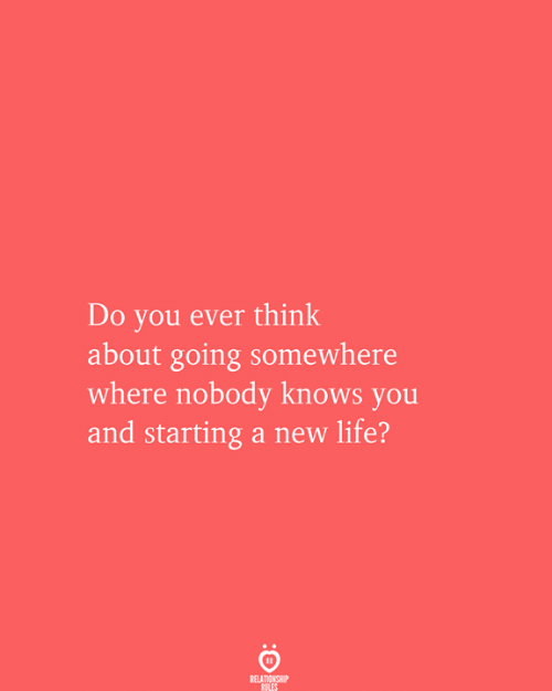 New Life: Do you ever think  about going somewhere  where nobody knows you  and starting a new life?  RELATIONSHIP  RULES