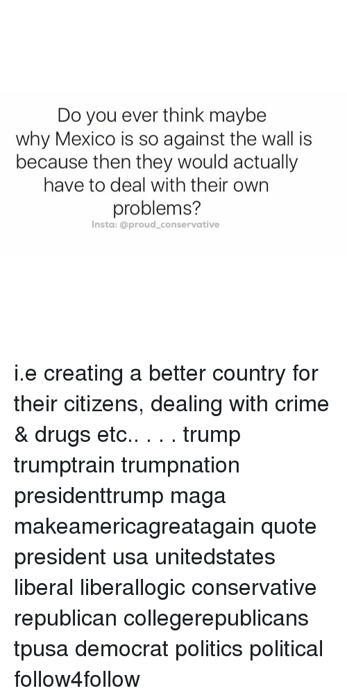 creat a: Do you ever think maybe  why Mexico is so against the wall is  because then they would actually  have to deal with their own  problems?  Insta: a proud conservative i.e creating a better country for their citizens, dealing with crime & drugs etc.. . . . trump trumptrain trumpnation presidenttrump maga makeamericagreatagain quote president usa unitedstates liberal liberallogic conservative republican collegerepublicans tpusa democrat politics political follow4follow