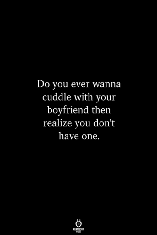 Cuddle With: Do you ever wanna  cuddle with your  boyfriend then  realize you don't  have one.