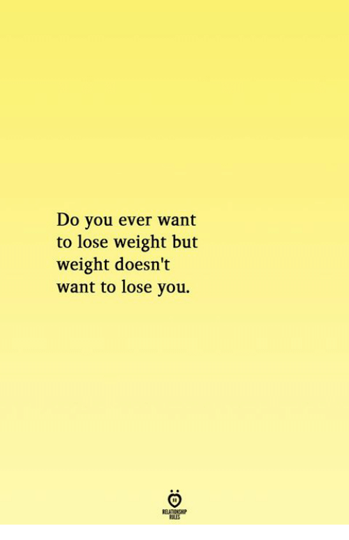 You, Lose, and Do You: Do you ever want  to lose weight but  weight doesn't  want to lose you.