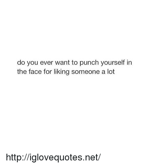 liking someone: do you ever want to punch yourself in  the face for liking someone a lot http://iglovequotes.net/