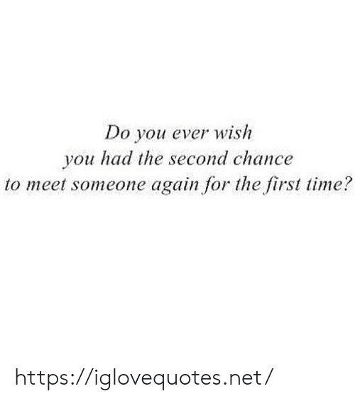 meet someone: Do you ever wish  you had the second chance  to meet someone again for the first time? https://iglovequotes.net/