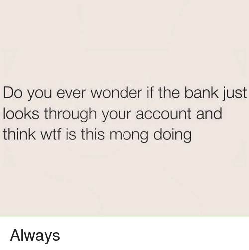 Mong: Do you ever wonder if the bank just  looks through your account and  think wtf is this mong doing Always