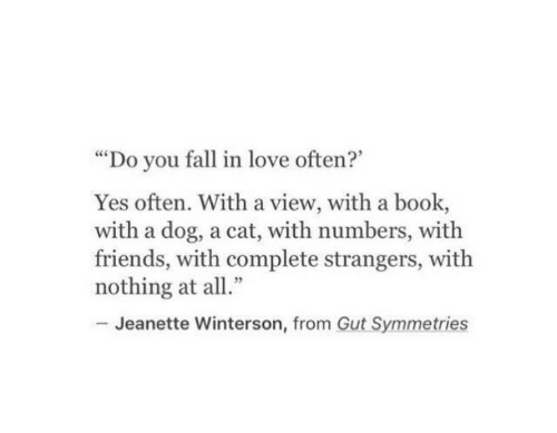"Fall, Friends, and Love: ""Do you fall in love often?""  Yes often. With a view, with a book,  with a dog, a cat, with numbers, with  friends, with complete strangers, with  nothing at all""  Jeanette Winterson, from Gut Symmetries"